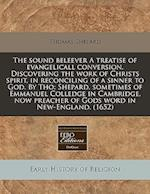 The Sound Beleever a Treatise of Evangelicall Conversion. Discovering the Work of Christs Spirit, in Reconciling of a Sinner to God. by Tho af Thomas Shepard
