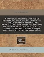 A Frutefull Treatise and Ful of Heauenly Consolation Against the Feare of Death Wherunto Are Annexed Certeine Sweet Meditations of the Kingdom of Chri af John Bradford