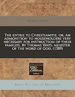 The Entrie to Christianitie, Or, an Admonition to Householders Very Necessary for Instruction of Their Families. by Thomas Wats, Minister of the Word af Thomas Watts