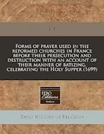 Forms of Prayer Used in the Reformed Churches in France Before Their Persecution and Destruction with an Account of Their Manner of Batizing, Celebrat