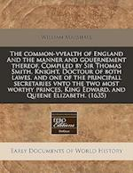The Common-Vvealth of England and the Manner and Gouernement Thereof. Compiled by Sir Thomas Smith, Knight, Doctour of Both Lawes, and One of the Prin