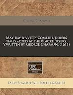 May-Day a Vvitty Comedie, Diuers Times Acted at the Blacke Fryers. Vvritten by George Chapman. (1611)