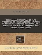 The Ball a Comedy, as It Vvas Presented by Her Majesties Servants, at the Private House in Drury Lane. Written by George Chapman, and Iames Shirly. (1