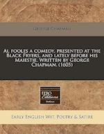 Al Fooles a Comedy, Presented at the Black Fryers, and Lately Before His Maiestie. Written by George Chapman. (1605)