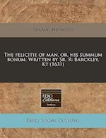 The Felicitie of Man, Or, His Summum Bonum. Written by Sr, R