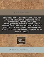 The BIOS Panton Heideotou, Or, or [Sic] the Vision of Eternity Held Forth in Answer to Some Antiquaeries, Vvhich Were Given Forth from Aegypt by One o