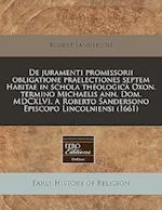 de Juramenti Promissorii Obligatione Praelectiones Septem Habitae in Schola Theologica Oxon. Termino Michaelis Ann. Dom. MDCXLVI. a Roberto Sandersono