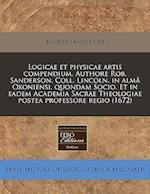 Logicae Et Physicae Artis Compendium. Authore Rob. Sanderson, Coll. Lincoln. in Alma Oxoniensi, Quondam Socio. Et in Eadem Academia Sacrae Theologiae