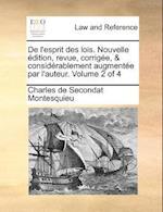 de L'Esprit Des Lois. Nouvelle Edition, Revue, Corrigee, & Considerablement Augmentee Par L'Auteur. Volume 2 of 4