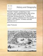 Travels in Spain: containing a new, accurate, and comprehensive view of the present state of that country. By the Chevalier de Bourgoanne. To which ar af Jean Francois