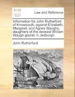 Information for John Rutherfurd of Knowsouth, Against Elizabeth, Margaret, and Agnes Waughs, Daughters of the Deceast William Waugh Glazier in Jedburg af John Rutherfurd