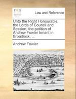 Unto the Right Honourable, the Lords of Council and Session, the Petition of Andrew Fowler Tenant in Broadiack, ... af Andrew Fowler