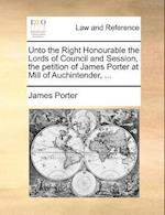 Unto the Right Honourable the Lords of Council and Session, the Petition of James Porter at Mill of Auchintender, ...
