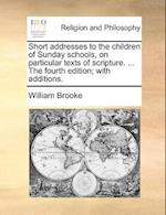 Short Addresses to the Children of Sunday Schools, on Particular Texts of Scripture. ... the Fourth Edition; With Additions. af William Brooke