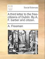 A Third Letter to the Free-Citizens of Dublin. by A. F. Barber and Citizen.