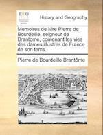 Memoires de Mre Pierre de Bourdeille, Seigneur de Brantome, Contenant Les Vies Des Dames Illustres de France de Son Tems. af Pierre De Bourdeille Brantome