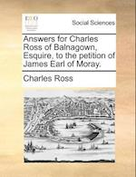 Answers for Charles Ross of Balnagown, Esquire, to the Petition of James Earl of Moray.