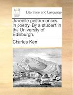 Juvenile Performances in Poetry. by a Student in the University of Edinburgh. af Charles Kerr