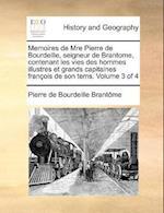 Memoires de Mre Pierre de Bourdeille, Seigneur de Brantome, Contenant Les Vies Des Hommes Illustres Et Grands Capitaines Francois de Son Tems. Volume 3 of 4 af Pierre De Bourdeille Brantome