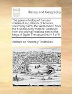 The general history of the vast continent and islands of America, commonly call'd, the West-Indies, from the first discovery thereof: Collected from af Antonio De Herrera Y Tordesillas
