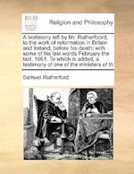 A Testimony Left by Mr. Rutherfoord, to the Work of Reformation in Britain and Ireland, Before His Death