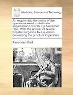 An Enquiry Into the Merits of the Operations Used in Obstinate Suppressions of Urine by Alexander Reid, with the Answer of Several Hospital Surgeons, af Alexander Reid