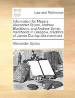 Information for Messrs Alexander Spiers, Andrew Blackburn, and Andrew Syme, Merchants in Glasgow, Creditors of James Dunlop Late Merchant af Alexander Spiers