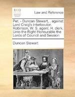 Pet. - Duncan Stewart, . Against Lord Craig's Interlocutor. Robinson, W. S. Agent. H. Clerk. Unto the Right Honourable the Lords of Council and Sessio af Duncan Stewart