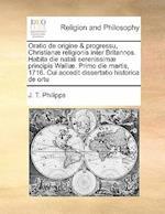 Oratio de Origine & Progressu, Christianae Religionis Inter Britannos. Habita Die Natali Serenissimae Principis Walliae. Primo Die Martis, 1716. Cui A