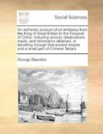 An authentic account of an embassy from the King of Great Britain to the Emperor of China: including cursory observations made, and information obtain
