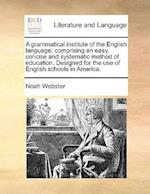 A Grammatical Institute of the English Language; Comprising an Easy, Concise and Systematic Method of Education. Designed for the Use of English Schoo