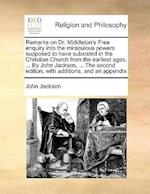Remarks on Dr. Middleton's Free Enquiry Into the Miraculous Powers Supposed to Have Subsisted in the Christian Church from the Earliest Ages. ... by J