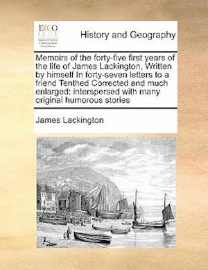 Memoirs of the forty-five first years of the life of James Lackington, Written by himself In forty-seven letters to a friend Tenthed Corrected and m