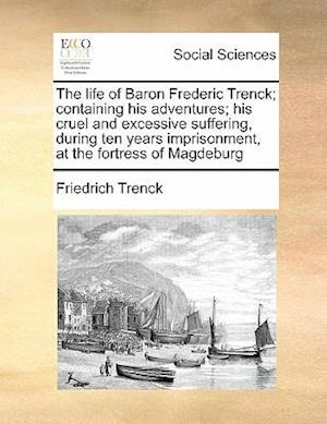 The life of Baron Frederic Trenck; containing his adventures; his cruel and excessive suffering, during ten years imprisonment, at the fortress of Mag