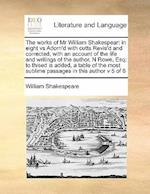 The works of Mr William Shakespear: in eight vs Adorn'd with cutts Revis'd and corrected, with an account of the life and writings of the author, N R
