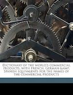 Dictionary of the World's Commercial Products, with French, German & Spanish Equivalents for the Names of the Commercial Products af John Arthur Slater