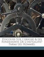 Discours Sur L'Origne & Les Fondements de L'Ine Galite Parmi Les Hommes