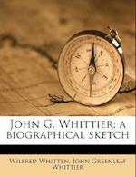 John G. Whittier; A Biographical Sketch af Wilfred Whitten, John Greenleaf Whittier