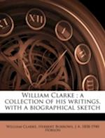 William Clarke; A Collection of His Writings, with a Biographical Sketch