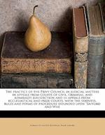 The Practice of the Privy Council in Judicial Matters in Appeals from Courts of Civil, Criminal, and Admiralty Jurisdiction and in Appeals from Eccles af Frank Safford, Norman De Mattos Bentwich