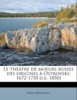 Le Th Atre de Moeurs Russes Des Origines Ostrovski; 1672-1750 [I.E. 1850] af Jules Patouillet