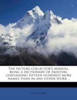 The Picture Collector's Manual, Being a Dictionary of Painters, Containing Fifteen Hundred More Names Than in Any Other Work .. af James R. Hobbes