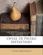 Opere Di Pietro Metastasio af Pietro Metastasio