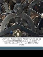 L'Action Allemande Aux Etats-Unis de La Mission Dernburg A L'Incident Dumba (2 Aout 1914-25 Septembre 1915); af Gabriel Alphaud, Alphaud Gabriel 1879-