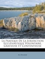 La Pratique de La Juridiction Eccl Siastique Volontaire, Gratieuse Et Contentieuse af M. Ducasse