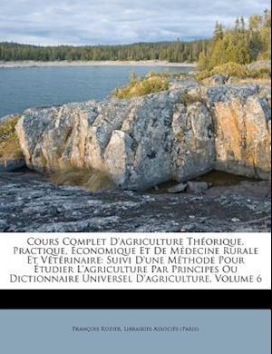Bog, paperback Cours Complet D'Agriculture Th Orique, Practique, Conomique Et de M Decine Rurale Et V T Rinaire af Francois Rozier