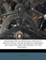Histoire de La Province D'Alsace, Depuis Jules C Sar Jusqu'au Mariage de Louis XV. Roy de France Et de Navarre ... af Louis Laguille