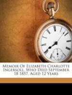 Memoir of Elizabeth Charlotte Ingersoll, Who Died September 18 1857, Aged 12 Years af Ruby Ann Ingersoll