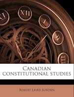 Canadian Constitutional Studies af Robert Laird Borden