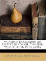 Monsieur Ducroquis; Ou, Peintre En Voyage. Comedie-Vaudeville En Deux Actes af Adolphe Choquart, M. 1787-1841 Thaulon, M. 1787-1841 Theaulon